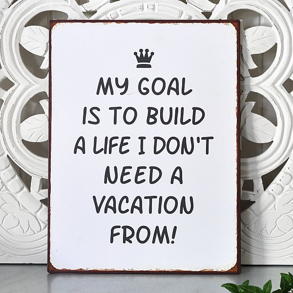 Plåtskylt My goal is to build a life I don't need a vacation from